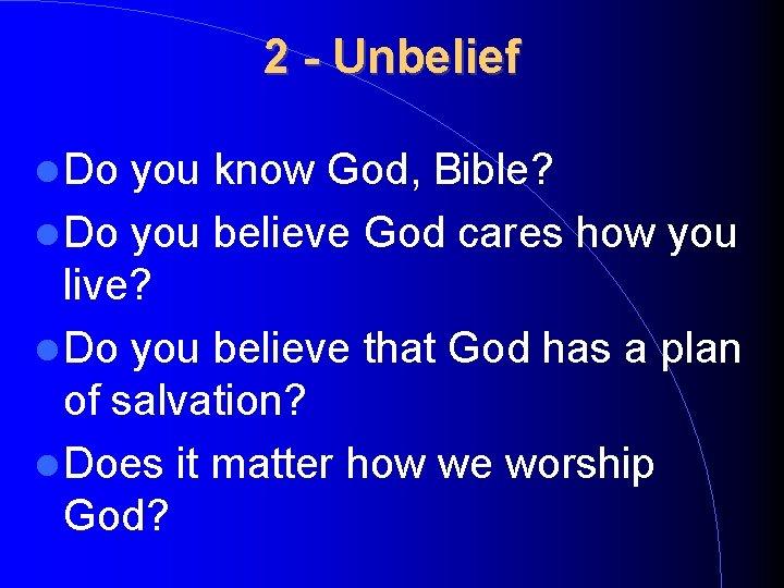 2 - Unbelief Do you know God, Bible? Do you believe God cares how