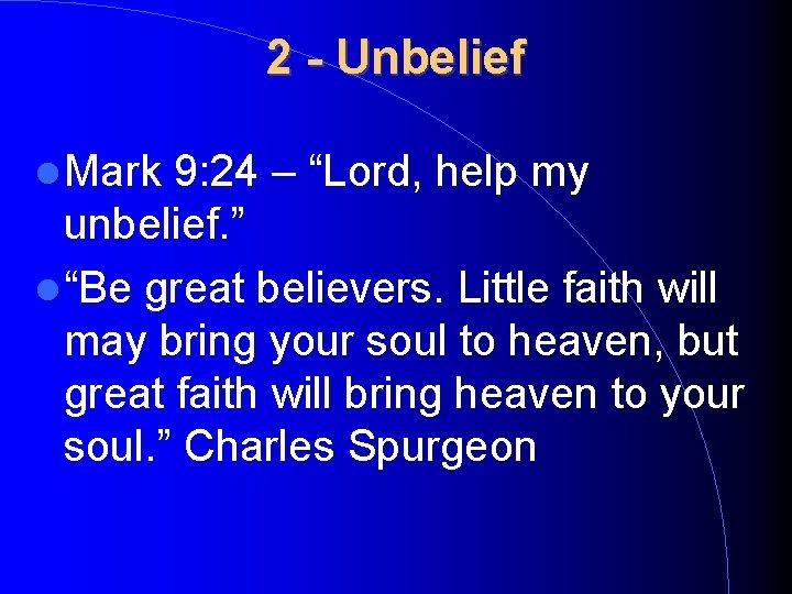 "2 - Unbelief Mark 9: 24 – ""Lord, help my unbelief. "" ""Be great"