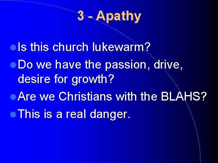 3 - Apathy Is this church lukewarm? Do we have the passion, drive, desire