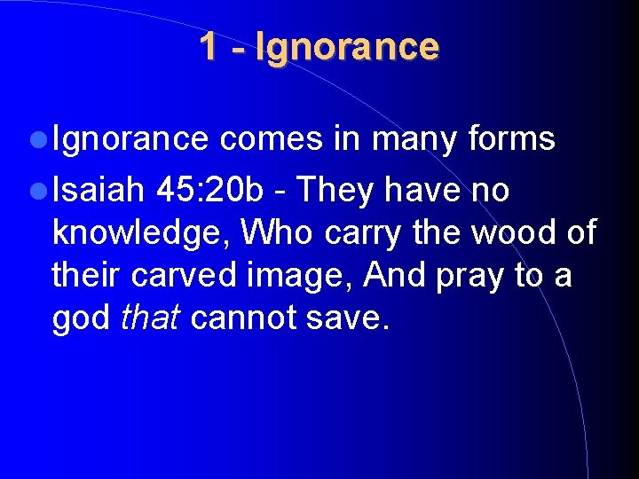 1 - Ignorance comes in many forms Isaiah 45: 20 b - They have