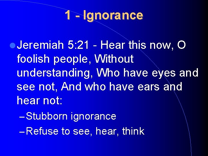 1 - Ignorance Jeremiah 5: 21 - Hear this now, O foolish people, Without