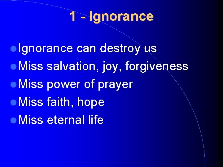 1 - Ignorance can destroy us Miss salvation, joy, forgiveness Miss power of prayer