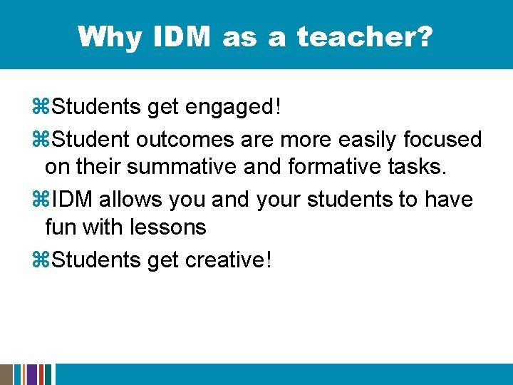 Why IDM as a teacher? z. Students get engaged! z. Student outcomes are more