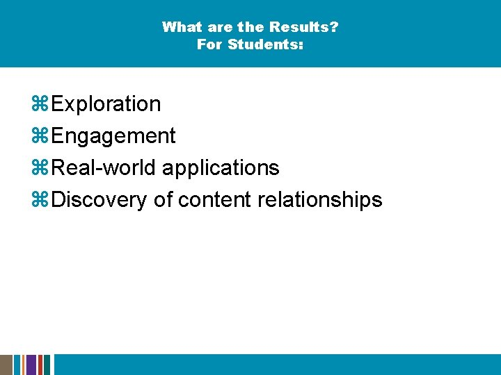 What are the Results? For Students: z. Exploration z. Engagement z. Real-world applications z.