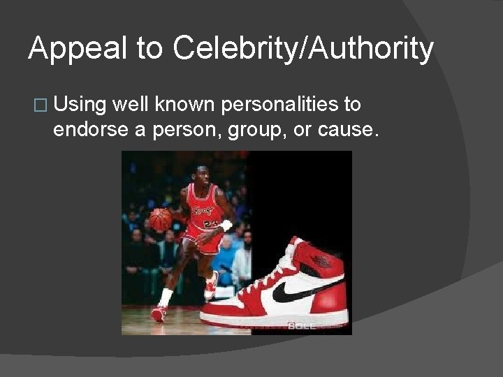 Appeal to Celebrity/Authority � Using well known personalities to endorse a person, group, or