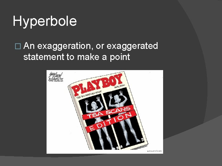 Hyperbole � An exaggeration, or exaggerated statement to make a point