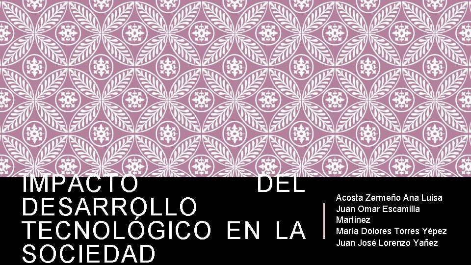 IMPACTO DEL DESARROLLO TECNOLÓGICO EN LA SOCIEDAD Acosta Zermeño Ana Luisa Juan Omar Escamilla