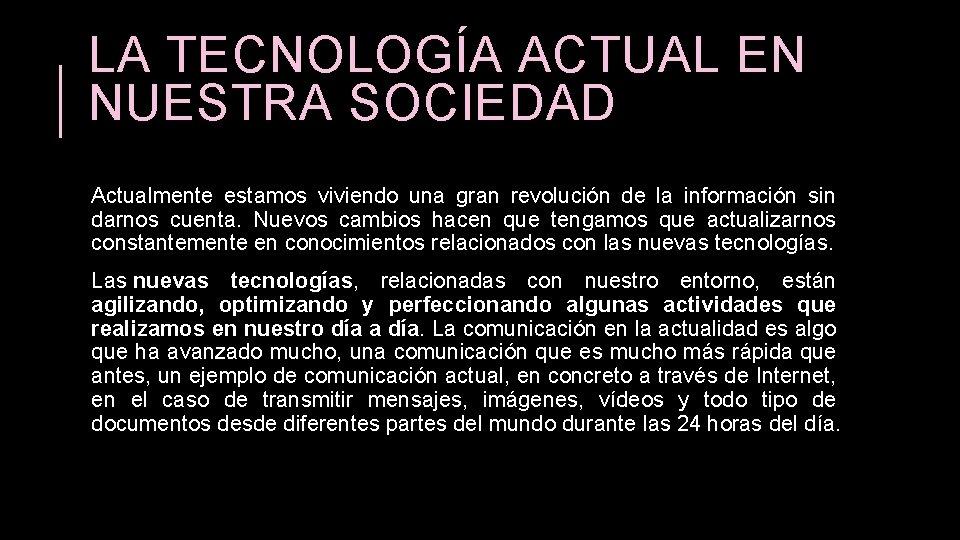 LA TECNOLOGÍA ACTUAL EN NUESTRA SOCIEDAD Actualmente estamos viviendo una gran revolución de la