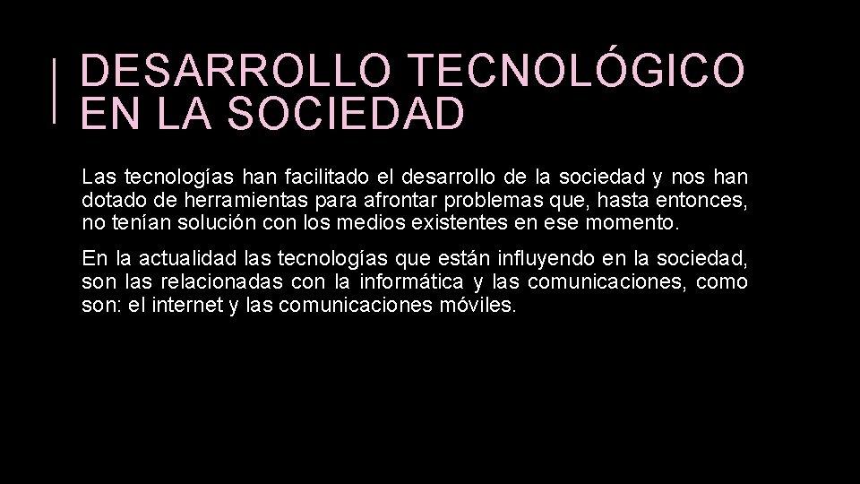DESARROLLO TECNOLÓGICO EN LA SOCIEDAD Las tecnologías han facilitado el desarrollo de la sociedad