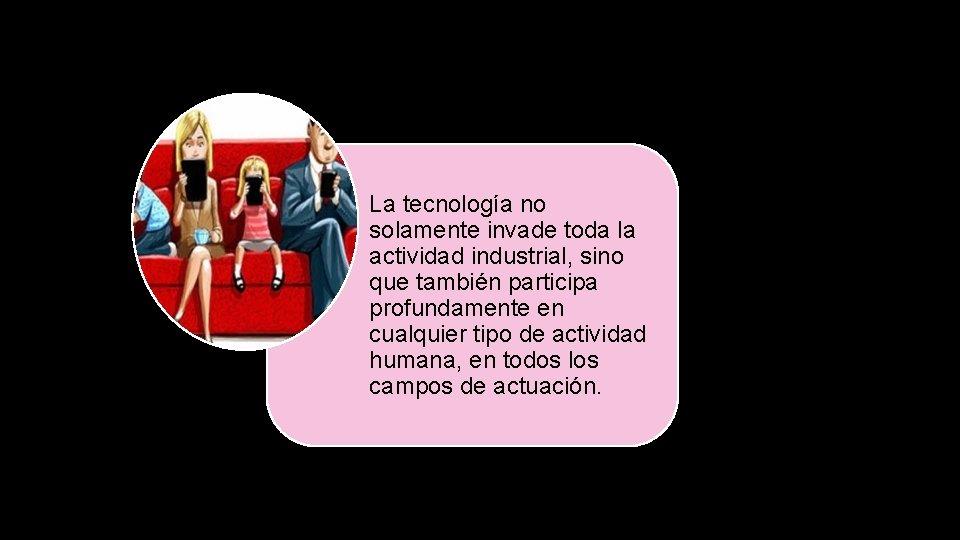 La tecnología no solamente invade toda la actividad industrial, sino que también participa profundamente