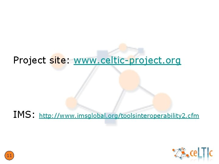 Questions? Project site: www. celtic-project. org IMS: 11 http: //www. imsglobal. org/toolsinteroperability 2. cfm