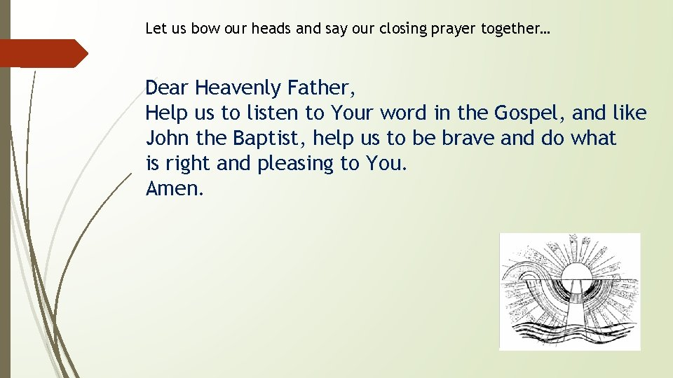Let us bow our heads and say our closing prayer together… Dear Heavenly Father,