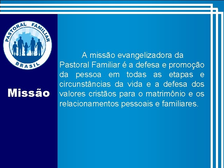 Missão A missão evangelizadora da Pastoral Familiar é a defesa e promoção da pessoa