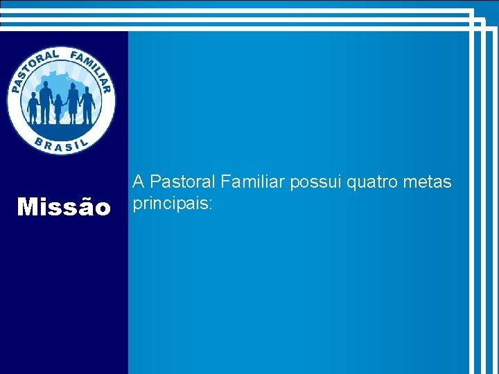 Missão A Pastoral Familiar possui quatro metas principais: