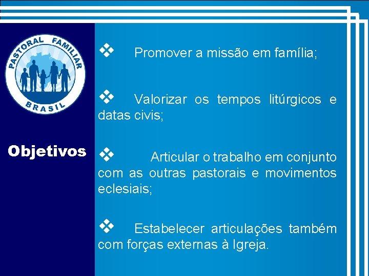 v Promover a missão em família; v Valorizar os tempos litúrgicos e datas civis;