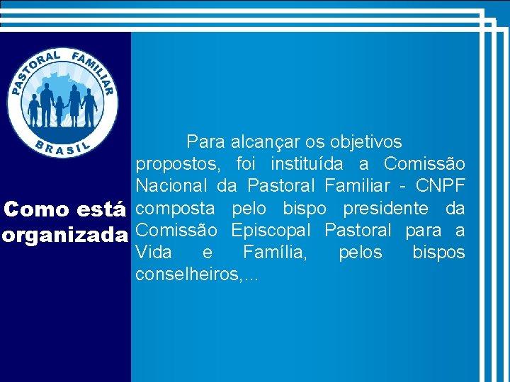 Para alcançar os objetivos propostos, foi instituída a Comissão Nacional da Pastoral Familiar -