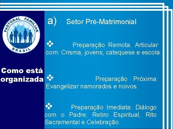 a) Setor Pré-Matrimonial v Preparação Remota. Articular com: Crisma, jovens, catequese e escola. Como