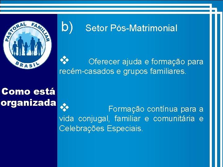 b) Setor Pós-Matrimonial v Oferecer ajuda e formação para recém-casados e grupos familiares. Como