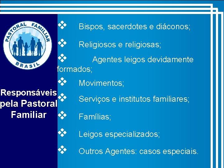 v v v Bispos, sacerdotes e diáconos; Religiosos e religiosas; Agentes leigos devidamente formados;
