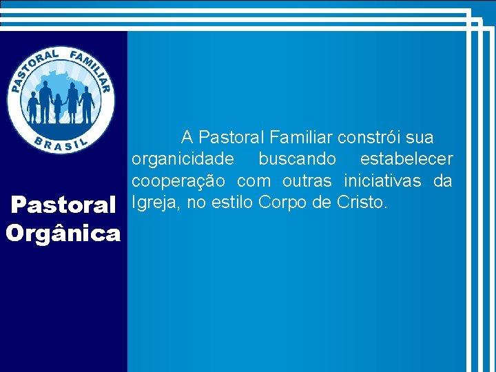 Pastoral Orgânica A Pastoral Familiar constrói sua organicidade buscando estabelecer cooperação com outras iniciativas