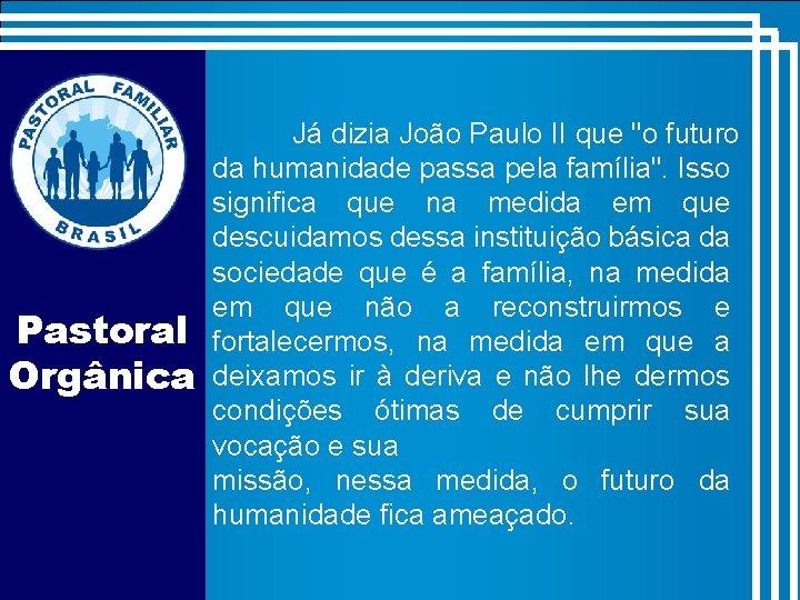 """Pastoral Orgânica Já dizia João Paulo II que """"o futuro da humanidade passa pela"""
