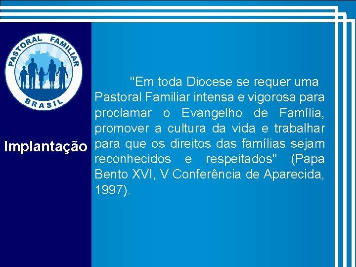 """""""Em toda Diocese se requer uma Pastoral Familiar intensa e vigorosa para proclamar o"""