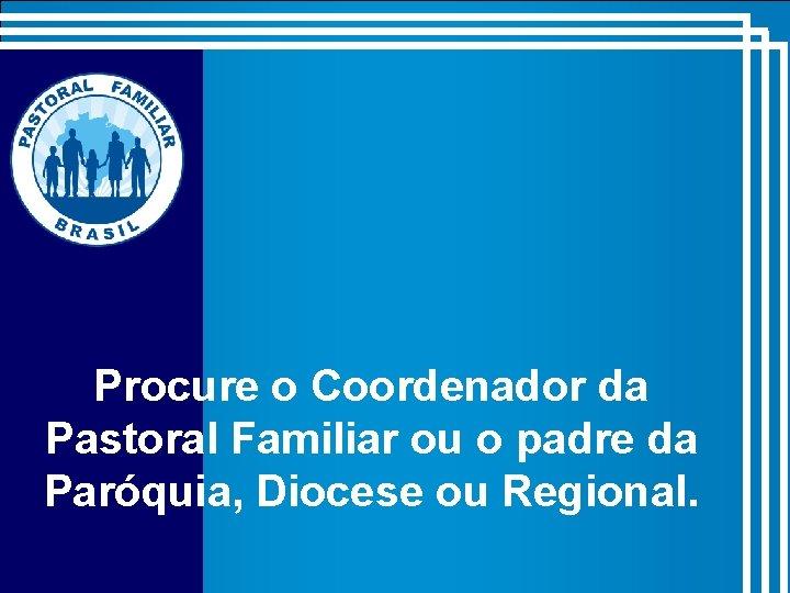 Procure o Coordenador da Pastoral Familiar ou o padre da Paróquia, Diocese ou Regional.