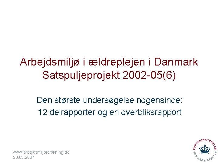 Arbejdsmiljø i ældreplejen i Danmark Satspuljeprojekt 2002 -05(6) Den største undersøgelse nogensinde: 12 delrapporter