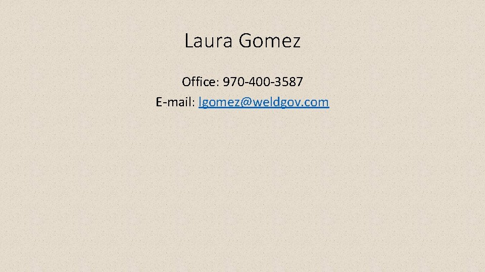 Laura Gomez Office: 970 -400 -3587 E-mail: lgomez@weldgov. com