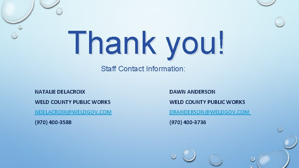 Thank you! Staff Contact Information: NATALIE DELACROIX DAWN ANDERSON WELD COUNTY PUBLIC WORKS NDELACROIX@WELDGOV.