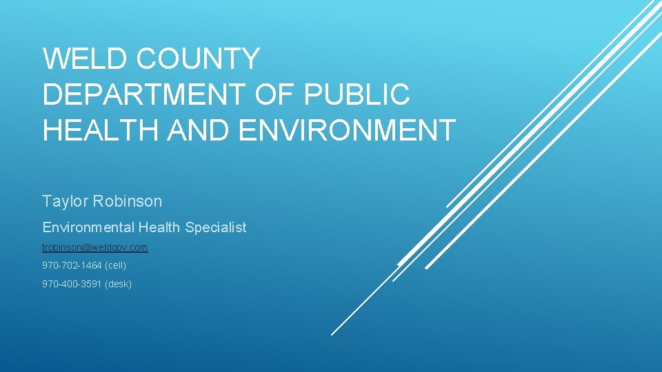 WELD COUNTY DEPARTMENT OF PUBLIC HEALTH AND ENVIRONMENT Taylor Robinson Environmental Health Specialist trobinson@weldgov.