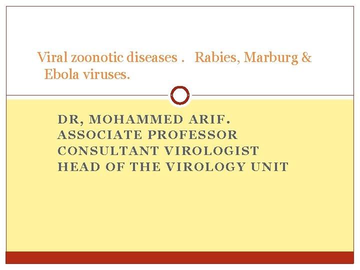 Viral zoonotic diseases. Rabies, Marburg & Ebola viruses. DR, MOHAMMED ARIF. ASSOCIATE PROFESSOR CONSULTANT