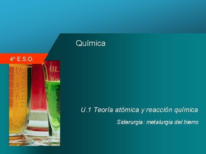 Química 4º E. S. O. U. 1 Teoría atómica y reacción química Siderurgia: metalurgia