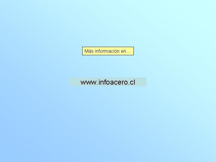 Más información en… www. infoacero. cl