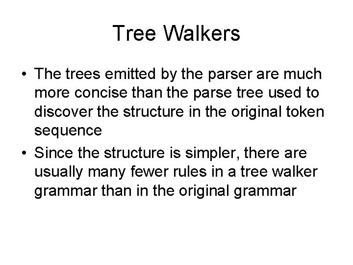 Tree Walkers • The trees emitted by the parser are much more concise than