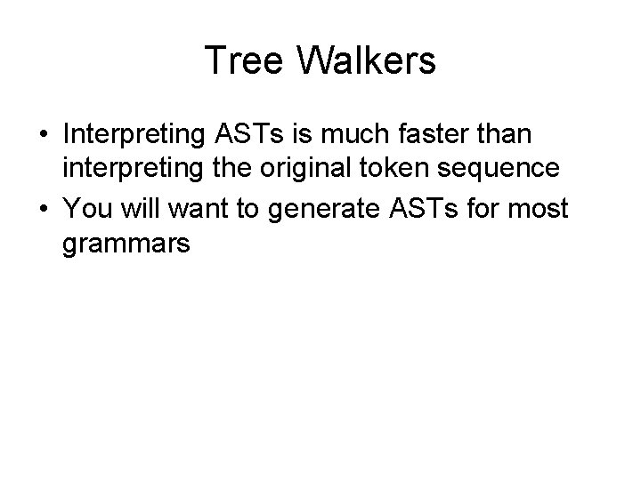 Tree Walkers • Interpreting ASTs is much faster than interpreting the original token sequence