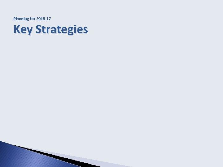 Planning for 2016 -17 Key Strategies