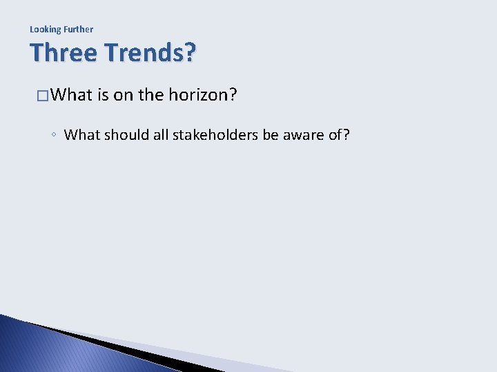 Looking Further Three Trends? � What is on the horizon? ◦ What should all