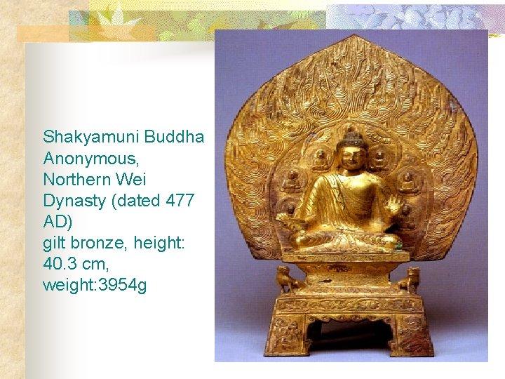 Shakyamuni Buddha Anonymous, Northern Wei Dynasty (dated 477 AD) gilt bronze, height: 40. 3