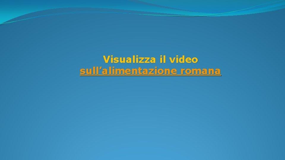 Visualizza il video sull'alimentazione romana