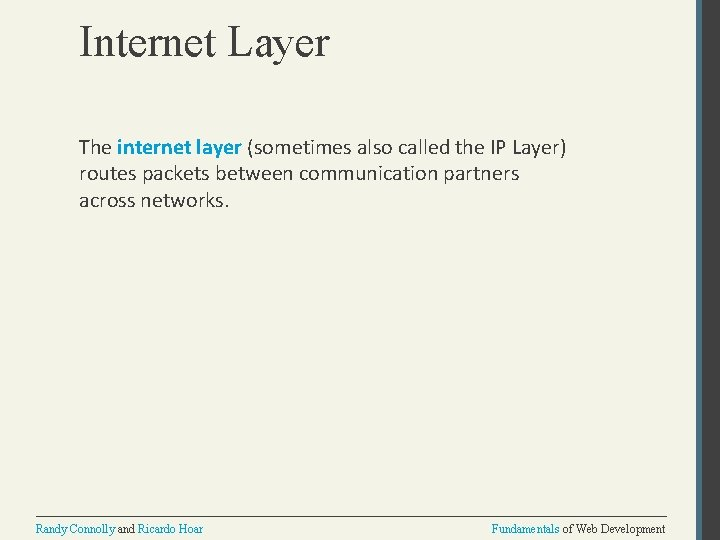 Internet Layer The internet layer (sometimes also called the IP Layer) routes packets between