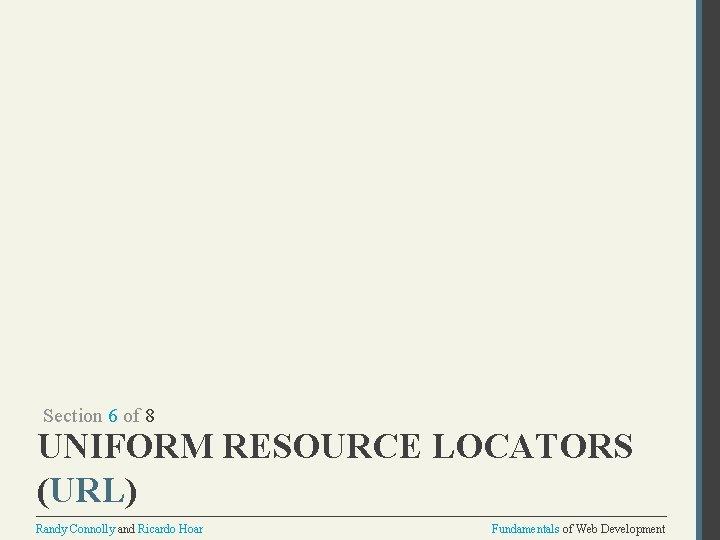 Section 6 of 8 UNIFORM RESOURCE LOCATORS (URL) Randy Connolly and Ricardo Hoar Fundamentals