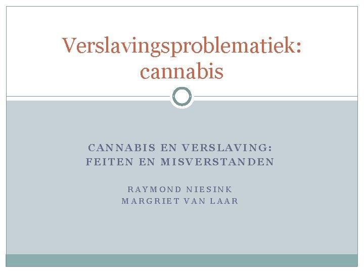 Verslavingsproblematiek: cannabis CANNABIS EN VERSLAVING: FEITEN EN MISVERSTANDEN RAYMOND NIESINK MARGRIET VAN LAAR