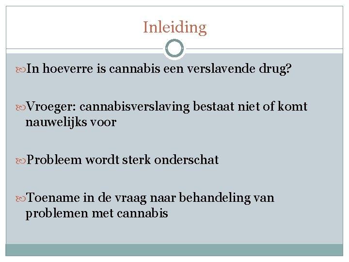 Inleiding In hoeverre is cannabis een verslavende drug? Vroeger: cannabisverslaving bestaat niet of komt