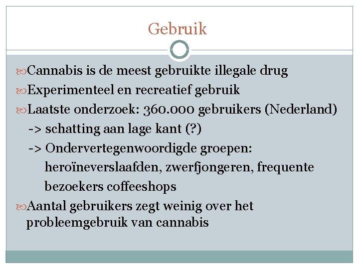 Gebruik Cannabis is de meest gebruikte illegale drug Experimenteel en recreatief gebruik Laatste onderzoek: