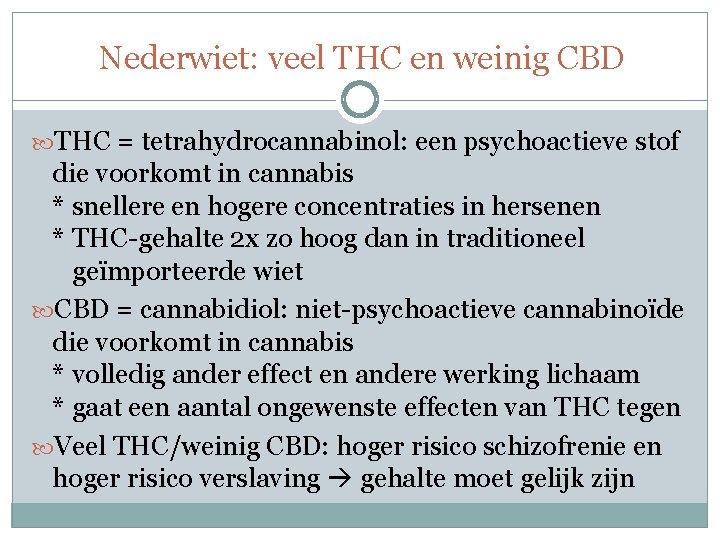 Nederwiet: veel THC en weinig CBD THC = tetrahydrocannabinol: een psychoactieve stof die voorkomt