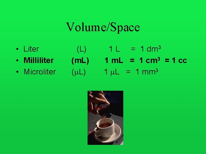 Volume/Space • Liter • Milliliter • Microliter (L) (m. L) ( L) 1 L