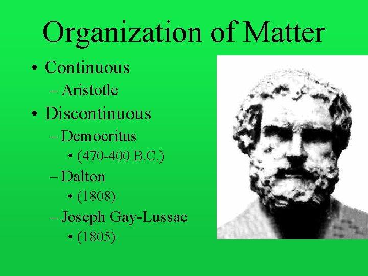 Organization of Matter • Continuous – Aristotle • Discontinuous – Democritus • (470 -400