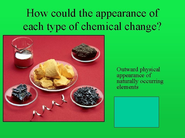 How could the appearance of each type of chemical change? Outward physical appearance of