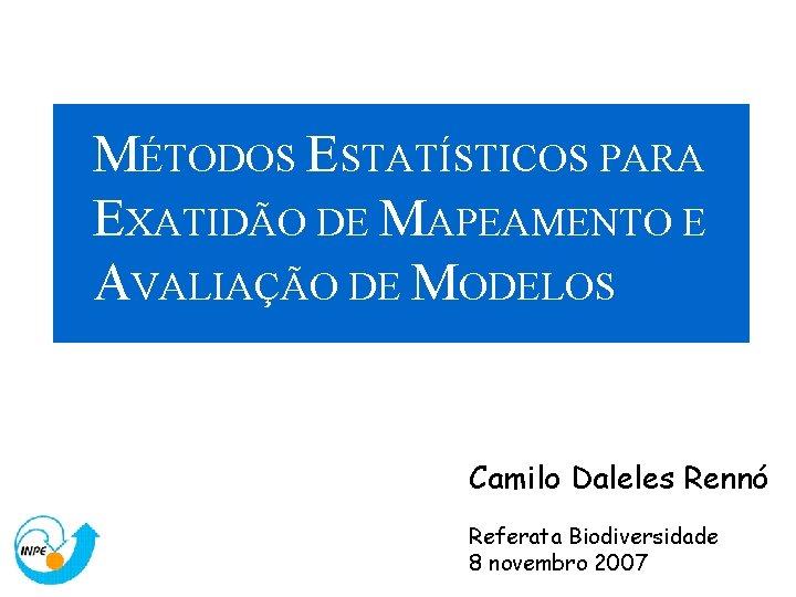 MÉTODOS ESTATÍSTICOS PARA EXATIDÃO DE MAPEAMENTO E AVALIAÇÃO DE MODELOS Camilo Daleles Rennó Referata